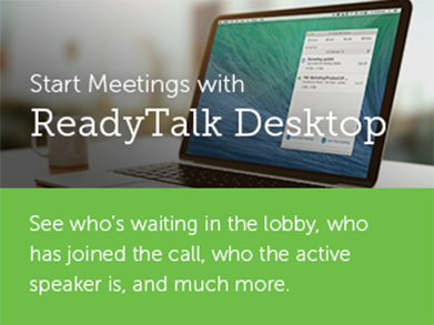 Download ReadyTalk Desktop and start your meetings with ease.